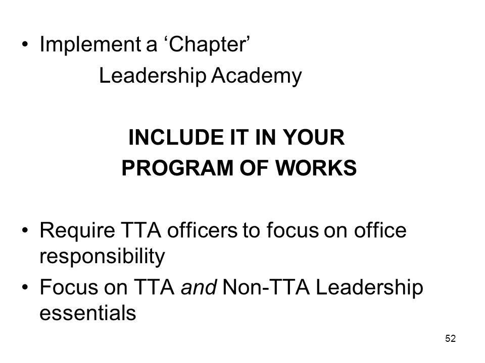 Implement a 'Chapter' Leadership Academy. INCLUDE IT IN YOUR. PROGRAM OF WORKS. Require TTA officers to focus on office responsibility.