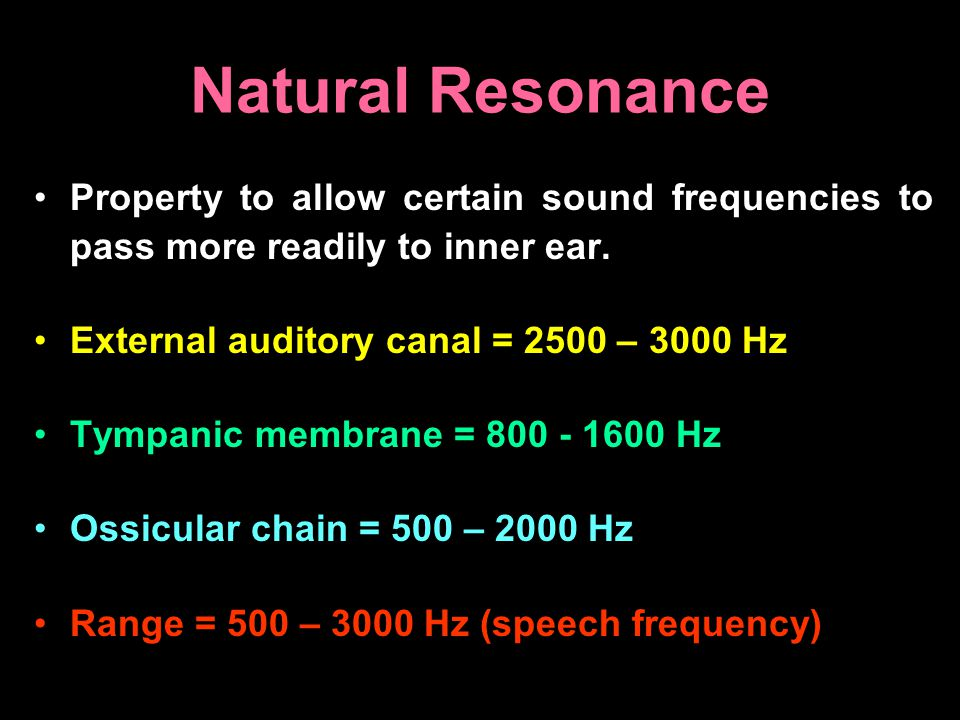 Natural Resonance Property to allow certain sound frequencies to pass more readily to inner ear. External auditory canal = 2500 – 3000 Hz.