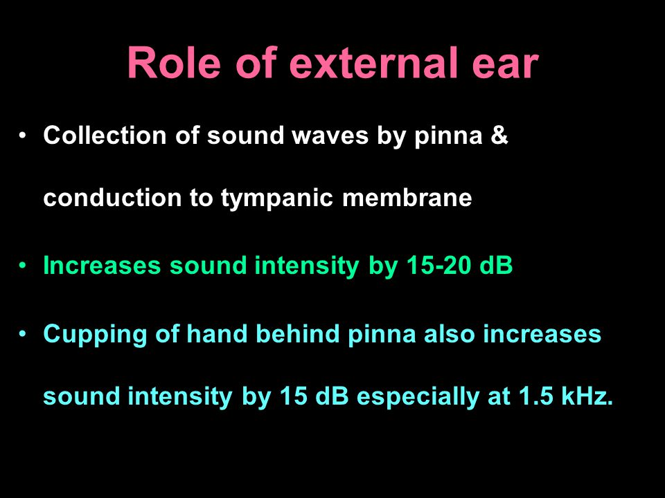 Role of external ear Collection of sound waves by pinna & conduction to tympanic membrane. Increases sound intensity by 15-20 dB.