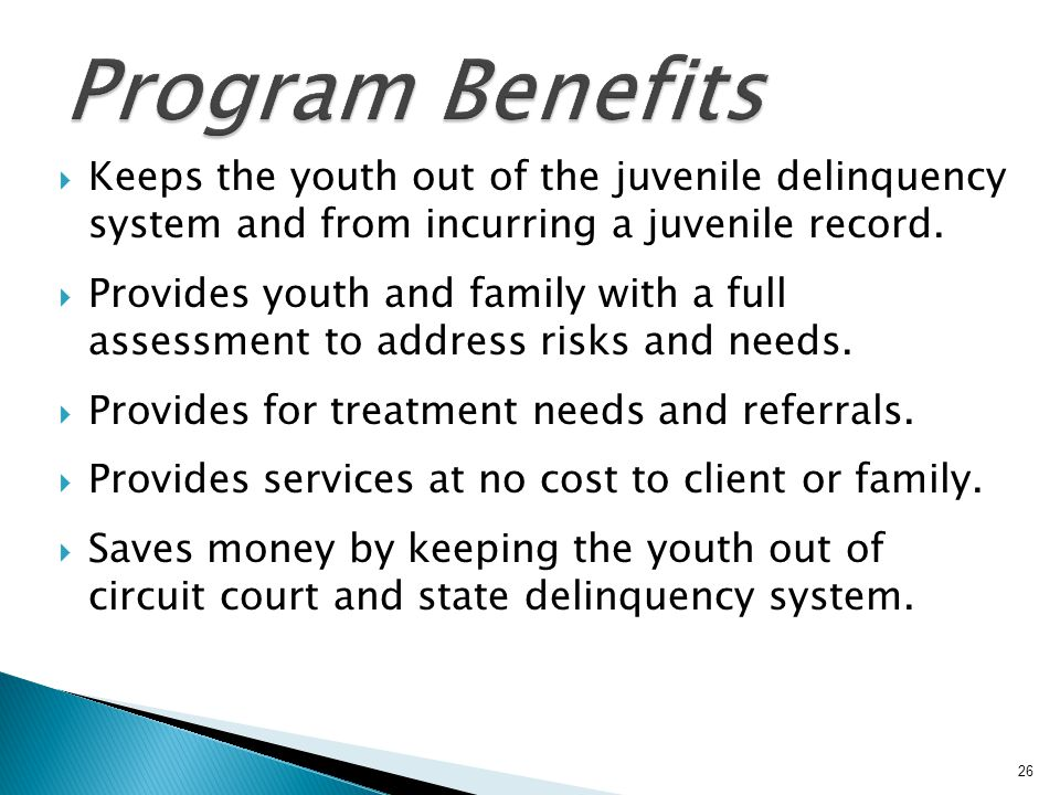Program Benefits Keeps the youth out of the juvenile delinquency system and from incurring a juvenile record.
