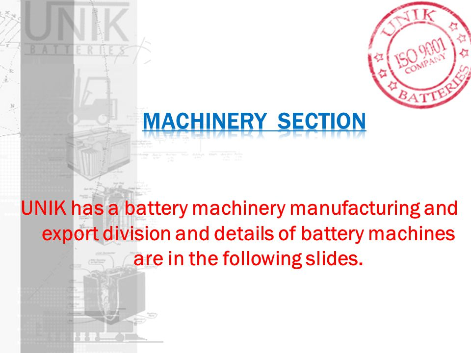 Machinery section UNIK has a battery machinery manufacturing and export division and details of battery machines are in the following slides.
