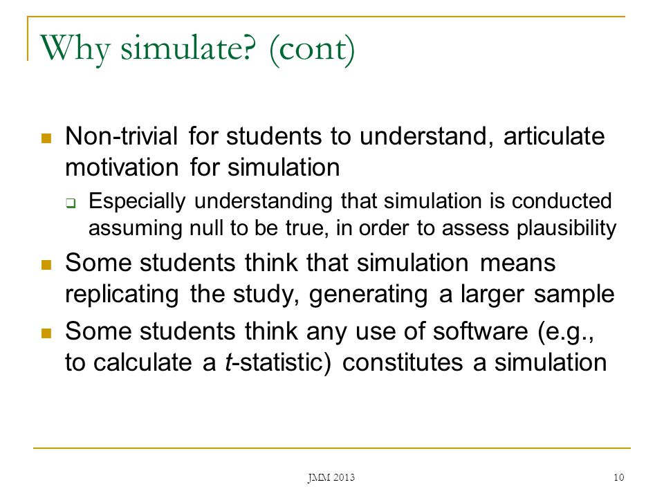 Why simulate (cont) Non-trivial for students to understand, articulate motivation for simulation.
