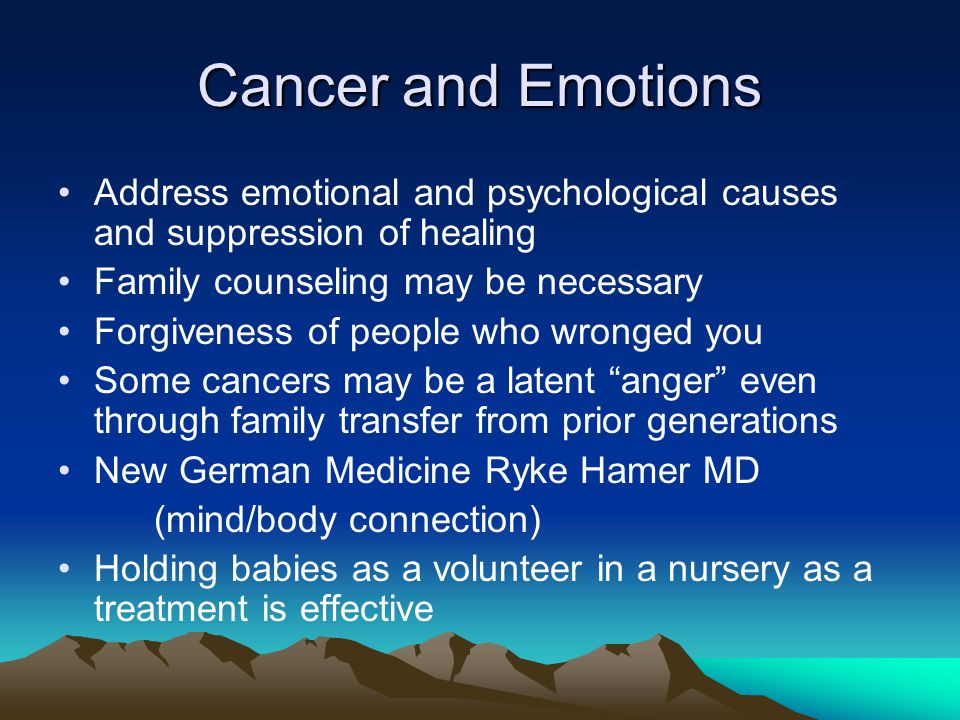 Cancer and Emotions Address emotional and psychological causes and suppression of healing. Family counseling may be necessary.