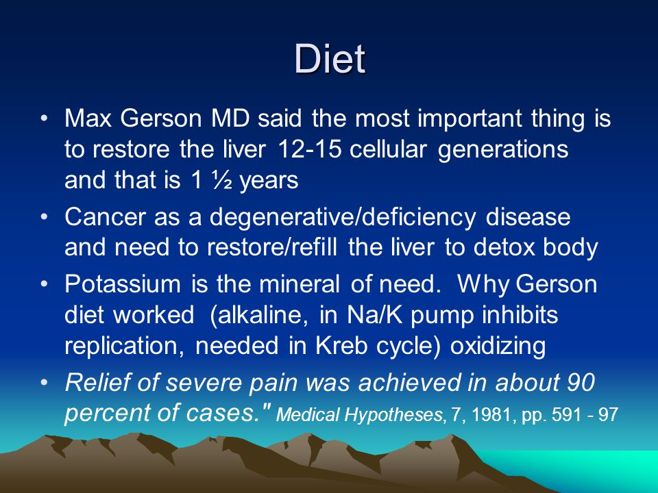 Diet Max Gerson MD said the most important thing is to restore the liver 12-15 cellular generations and that is 1 ½ years.
