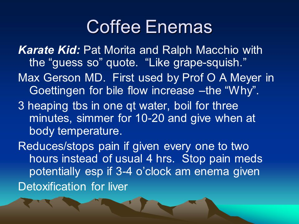 Coffee Enemas Karate Kid: Pat Morita and Ralph Macchio with the guess so quote. Like grape-squish.