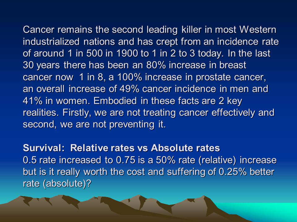 Cancer remains the second leading killer in most Western industrialized nations and has crept from an incidence rate of around 1 in 500 in 1900 to 1 in 2 to 3 today.