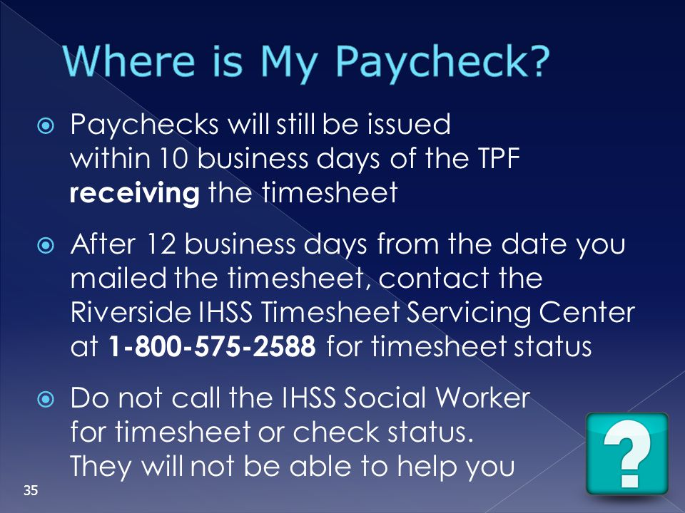 Where is My Paycheck Paychecks will still be issued within 10 business days of the TPF receiving the timesheet.