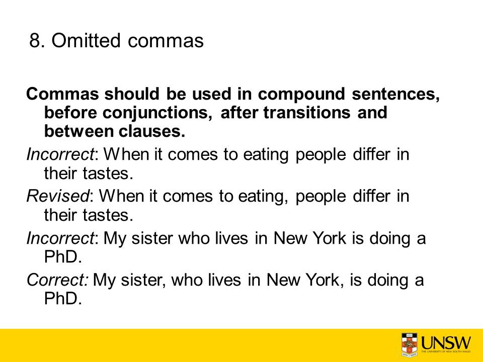 8. Omitted commas Commas should be used in compound sentences, before conjunctions, after transitions and between clauses.