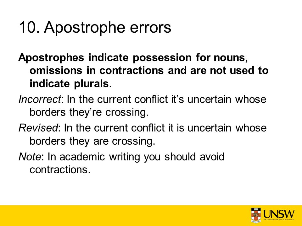 10. Apostrophe errors Apostrophes indicate possession for nouns, omissions in contractions and are not used to indicate plurals.