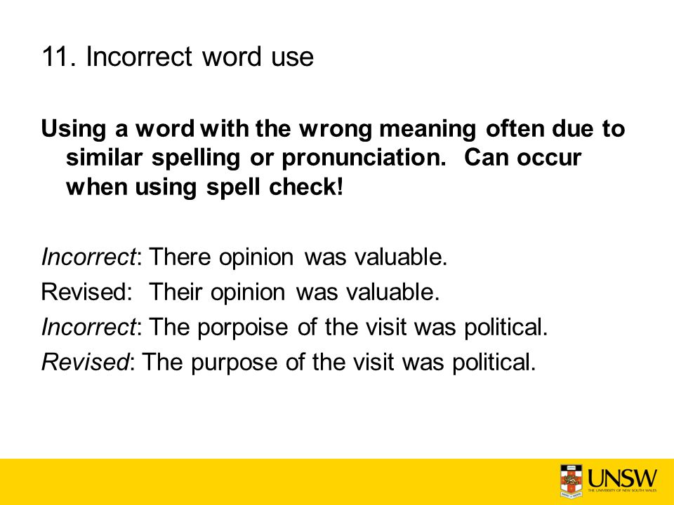 11. Incorrect word use Using a word with the wrong meaning often due to similar spelling or pronunciation. Can occur when using spell check!