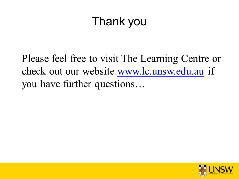 Thank you Please feel free to visit The Learning Centre or check out our website www.lc.unsw.edu.au if you have further questions…