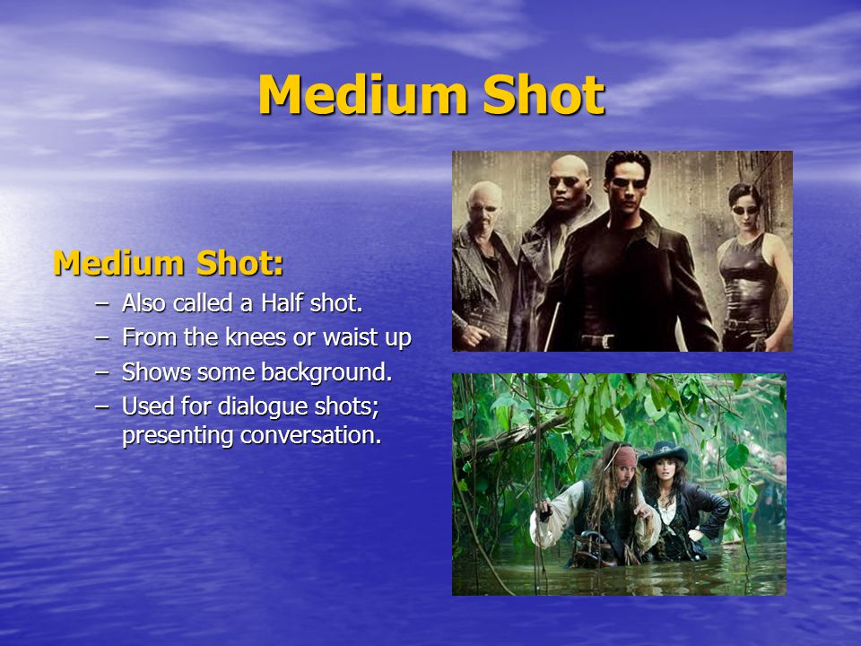 Medium Shot Medium Shot: Also called a Half shot.