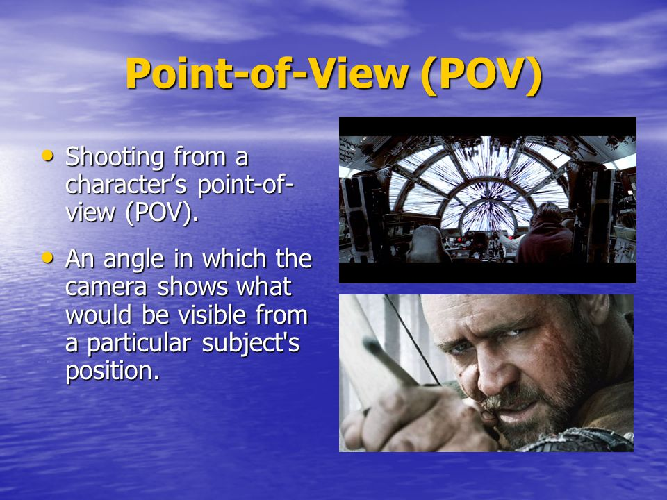 Point-of-View (POV) Shooting from a character's point-of- view (POV).