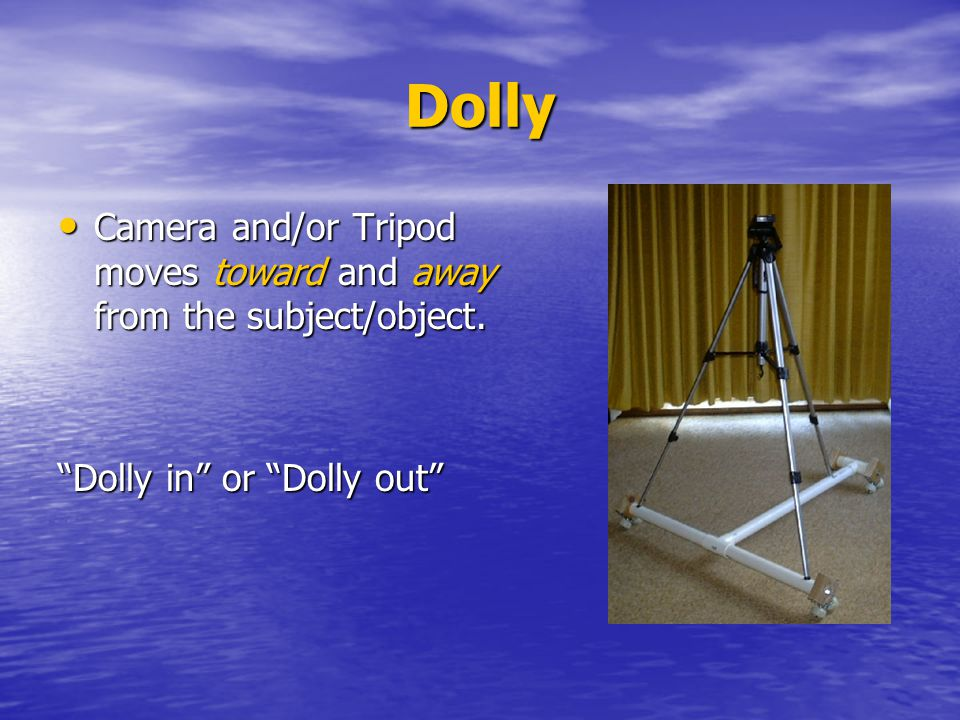 Dolly Camera and/or Tripod moves toward and away from the subject/object. Dolly in or Dolly out