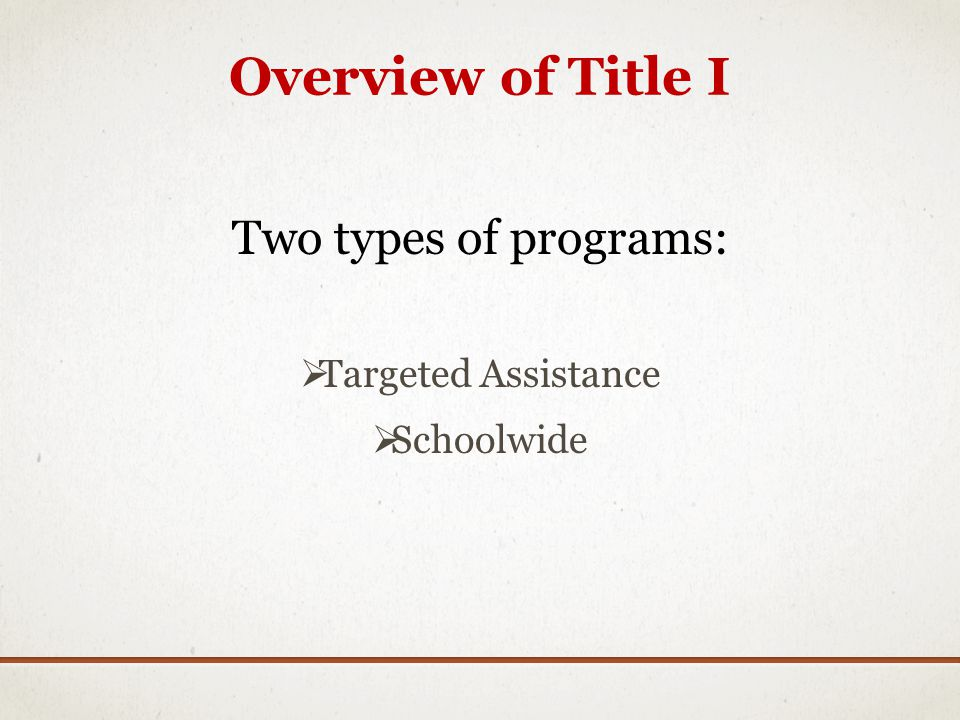 Overview of Title I Two types of programs: Targeted Assistance