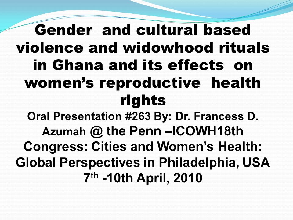 Gender and cultural based violence and widowhood rituals in Ghana and its effects on women's reproductive health rights