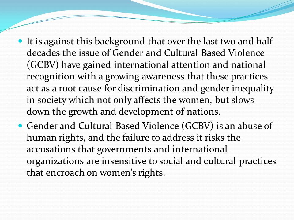 It is against this background that over the last two and half decades the issue of Gender and Cultural Based Violence (GCBV) have gained international attention and national recognition with a growing awareness that these practices act as a root cause for discrimination and gender inequality in society which not only affects the women, but slows down the growth and development of nations.