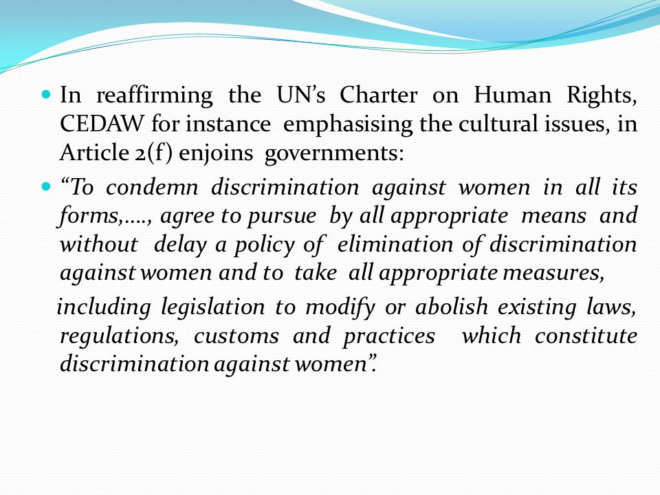In reaffirming the UN's Charter on Human Rights, CEDAW for instance emphasising the cultural issues, in Article 2(f) enjoins governments: