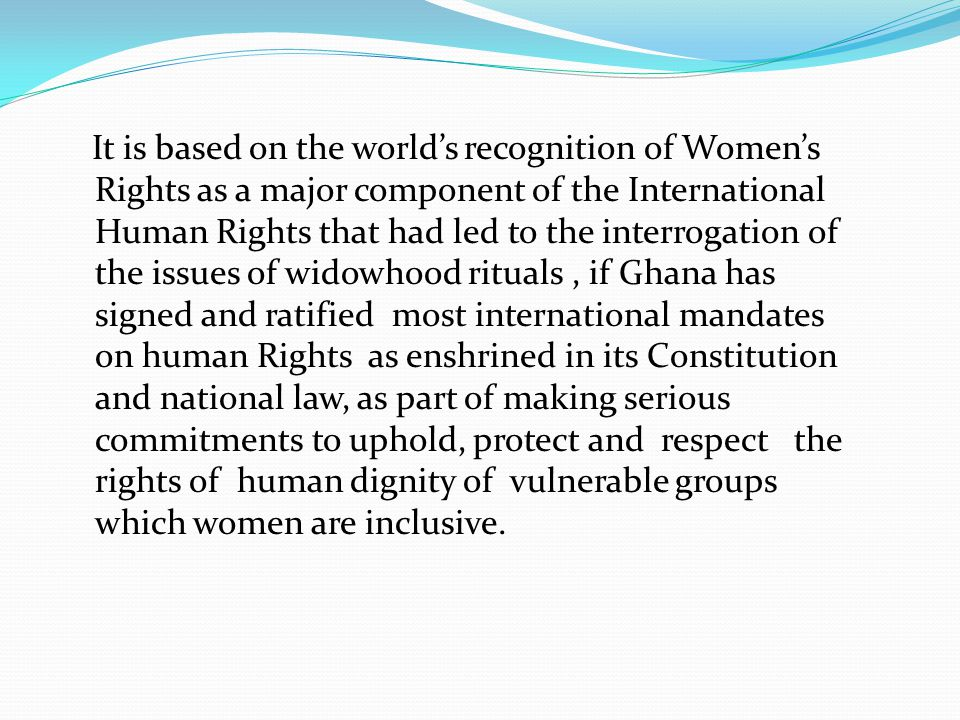 It is based on the world's recognition of Women's Rights as a major component of the International Human Rights that had led to the interrogation of the issues of widowhood rituals , if Ghana has signed and ratified most international mandates on human Rights as enshrined in its Constitution and national law, as part of making serious commitments to uphold, protect and respect the rights of human dignity of vulnerable groups which women are inclusive.