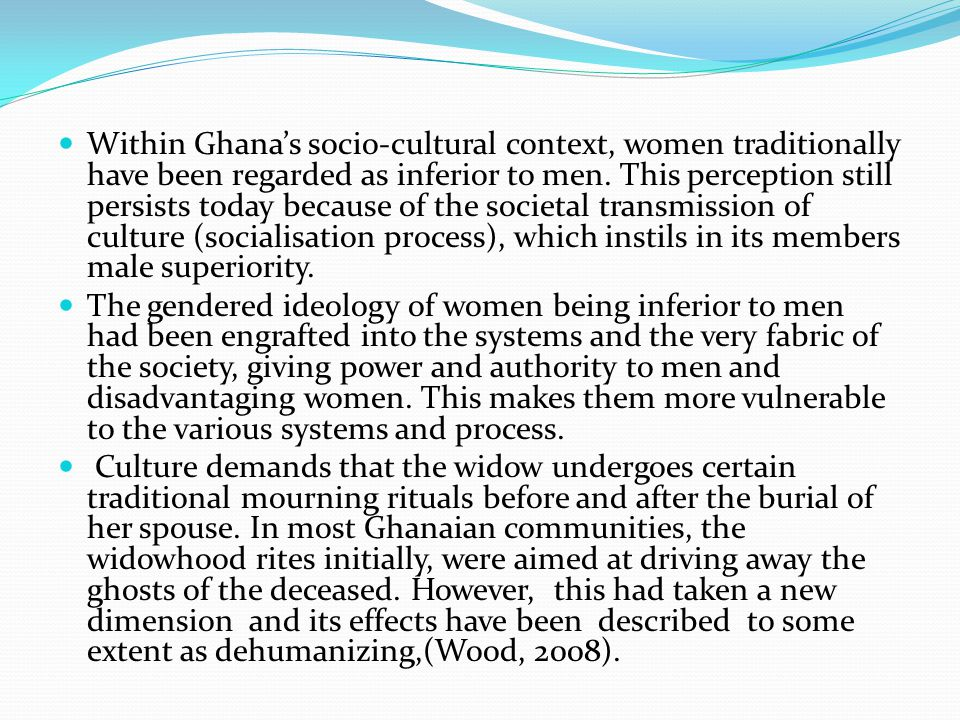 Within Ghana's socio-cultural context, women traditionally have been regarded as inferior to men. This perception still persists today because of the societal transmission of culture (socialisation process), which instils in its members male superiority.