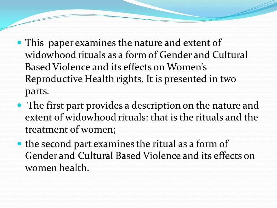 This paper examines the nature and extent of widowhood rituals as a form of Gender and Cultural Based Violence and its effects on Women's Reproductive Health rights. It is presented in two parts.