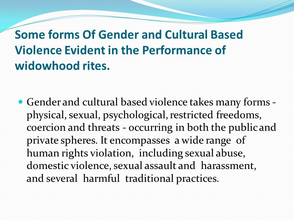 Some forms Of Gender and Cultural Based Violence Evident in the Performance of widowhood rites.