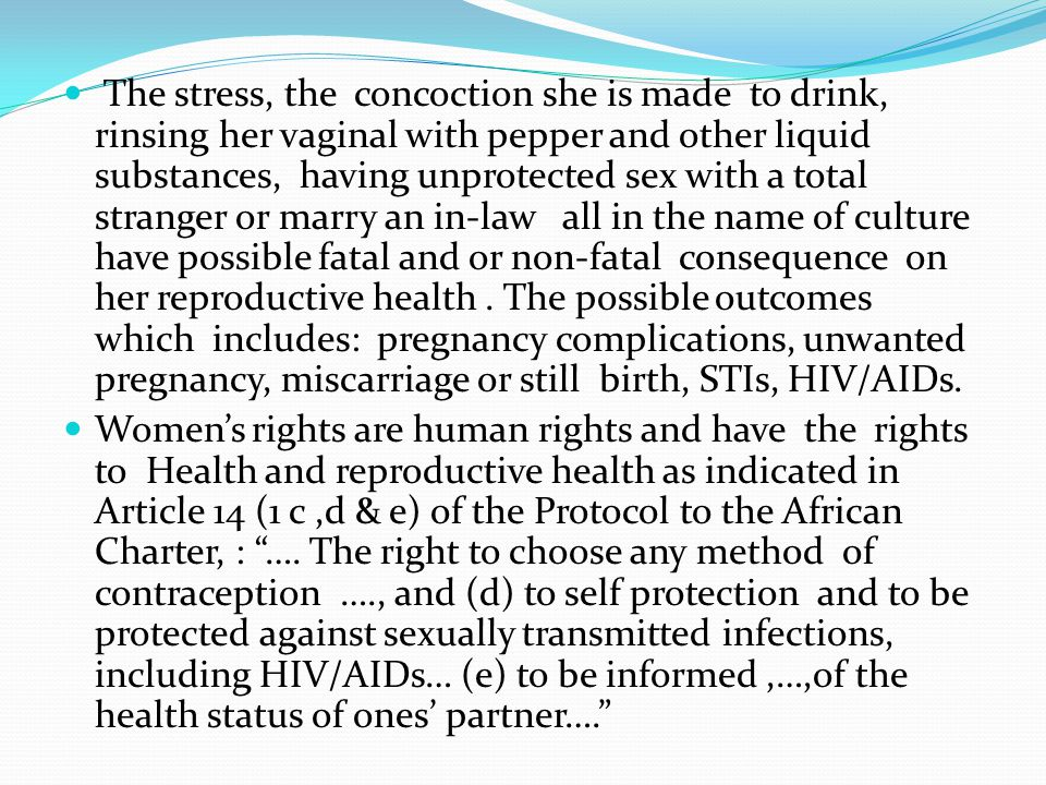 The stress, the concoction she is made to drink, rinsing her vaginal with pepper and other liquid substances, having unprotected sex with a total stranger or marry an in-law all in the name of culture have possible fatal and or non-fatal consequence on her reproductive health . The possible outcomes which includes: pregnancy complications, unwanted pregnancy, miscarriage or still birth, STIs, HIV/AIDs.