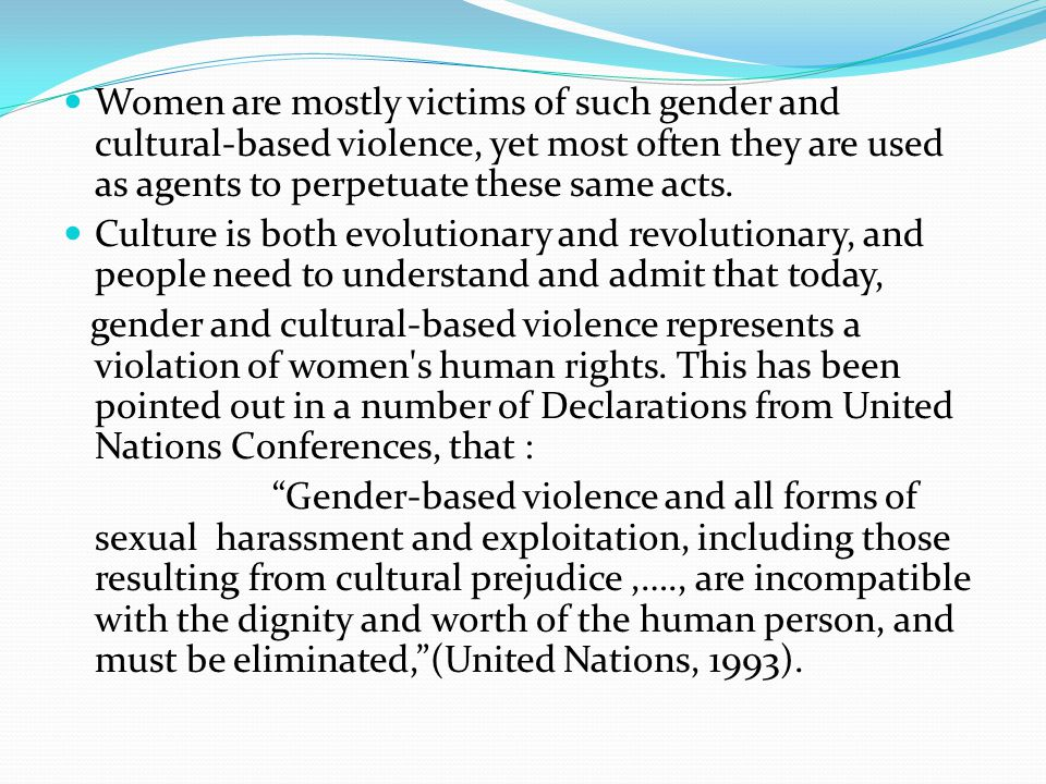 Women are mostly victims of such gender and cultural-based violence, yet most often they are used as agents to perpetuate these same acts.