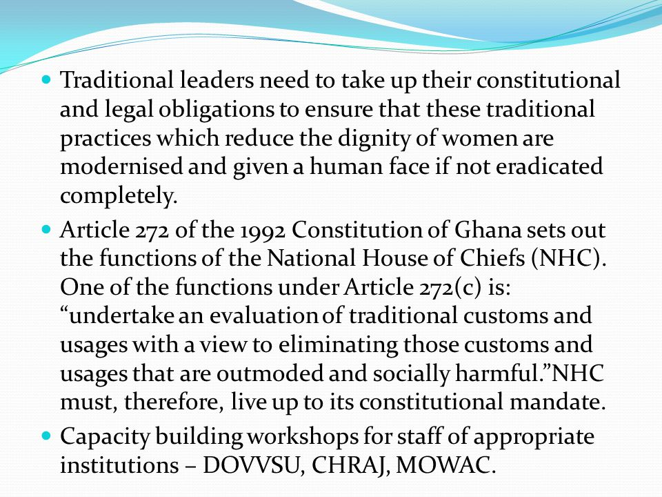 Traditional leaders need to take up their constitutional and legal obligations to ensure that these traditional practices which reduce the dignity of women are modernised and given a human face if not eradicated completely.