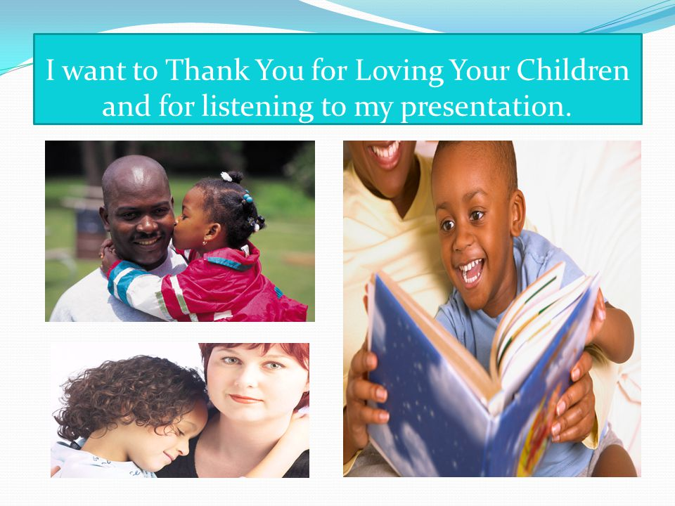 I want to Thank You for Loving Your Children and for listening to my presentation.