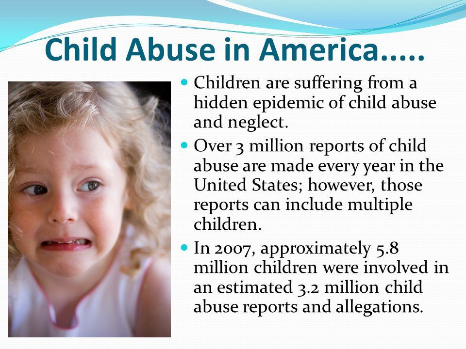 Child Abuse in America..... Children are suffering from a hidden epidemic of child abuse and neglect.