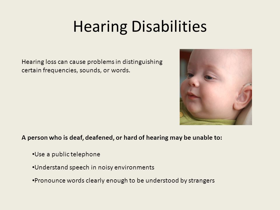 Hearing Disabilities Hearing loss can cause problems in distinguishing