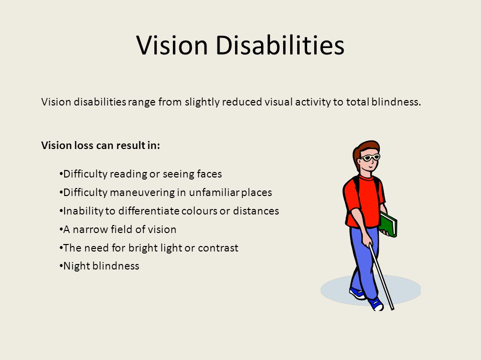 Vision Disabilities Vision disabilities range from slightly reduced visual activity to total blindness.
