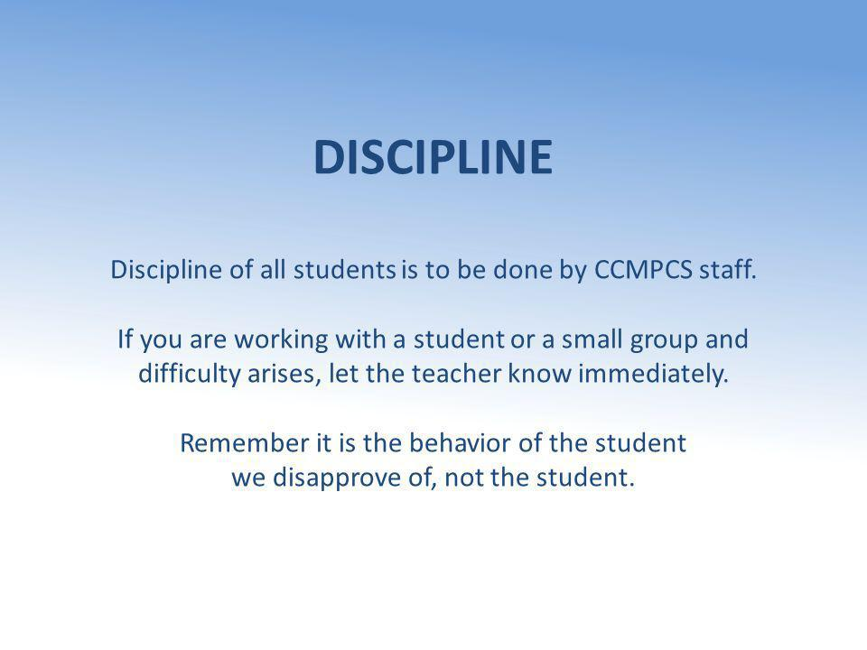 DISCIPLINE Discipline of all students is to be done by CCMPCS staff