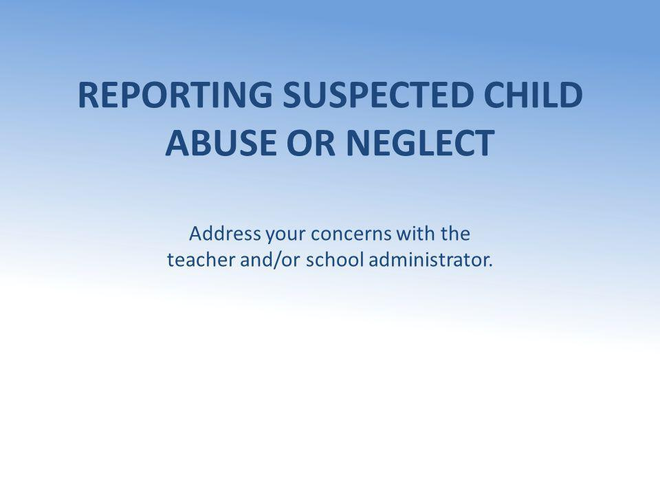 REPORTING SUSPECTED CHILD ABUSE OR NEGLECT Address your concerns with the teacher and/or school administrator.