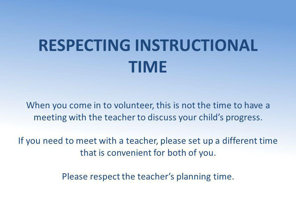 RESPECTING INSTRUCTIONAL TIME When you come in to volunteer, this is not the time to have a meeting with the teacher to discuss your child's progress.