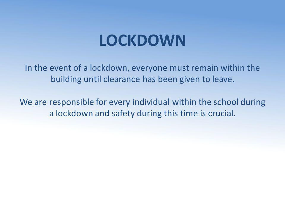 LOCKDOWN In the event of a lockdown, everyone must remain within the building until clearance has been given to leave.