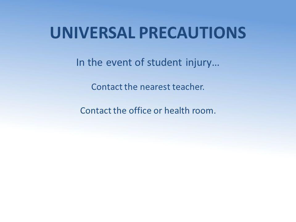 UNIVERSAL PRECAUTIONS In the event of student injury… Contact the nearest teacher.