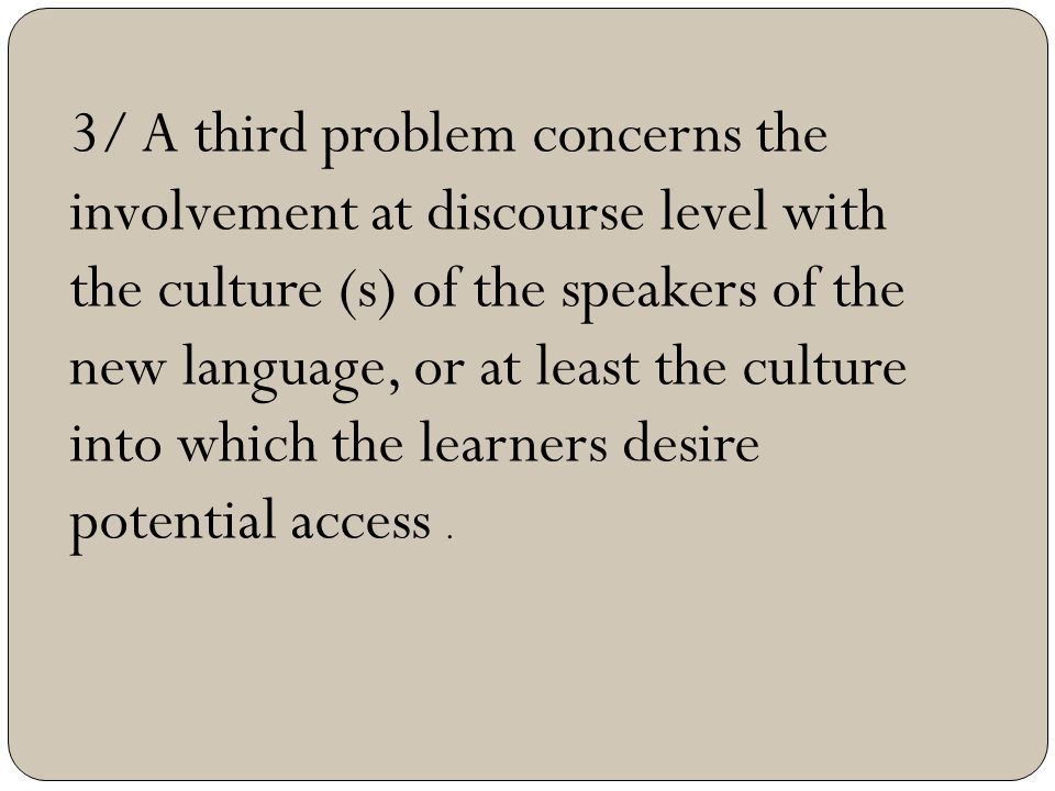 3/ A third problem concerns the involvement at discourse level with the culture (s) of the speakers of the new language, or at least the culture into which the learners desire potential access .