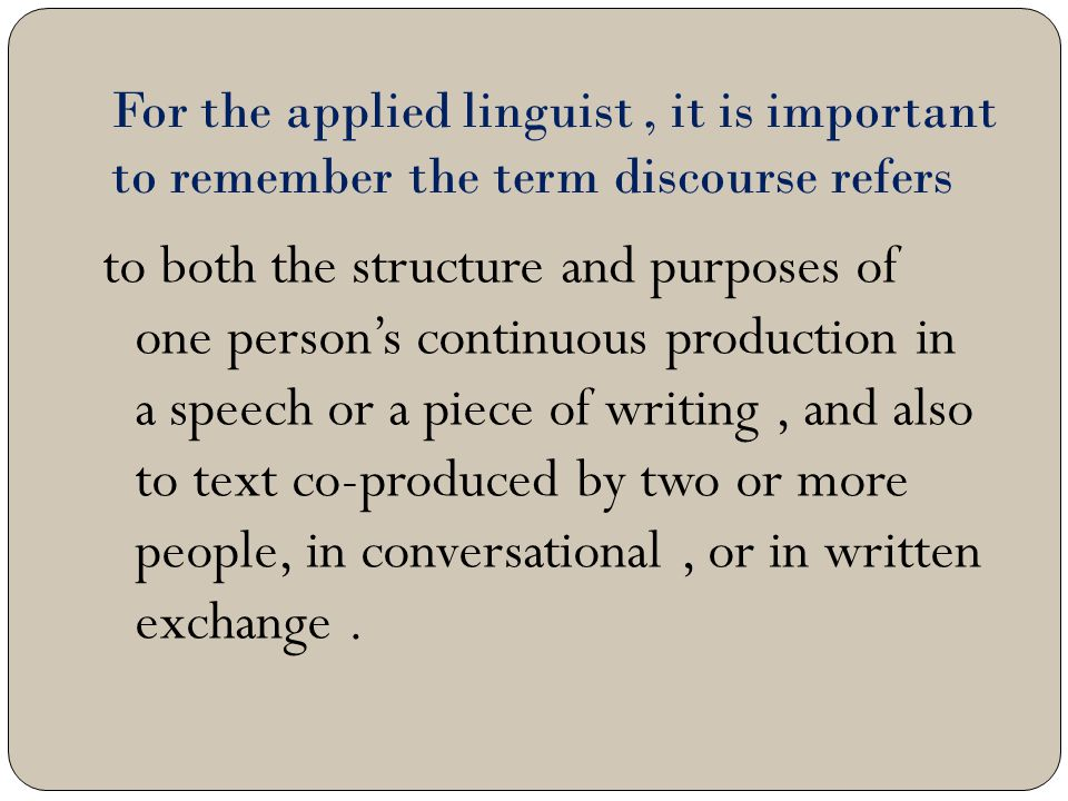 For the applied linguist , it is important to remember the term discourse refers