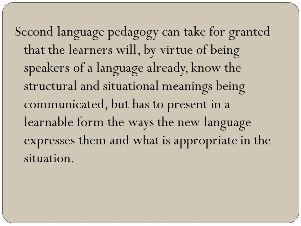 Second language pedagogy can take for granted that the learners will, by virtue of being speakers of a language already, know the structural and situational meanings being communicated, but has to present in a learnable form the ways the new language expresses them and what is appropriate in the situation.