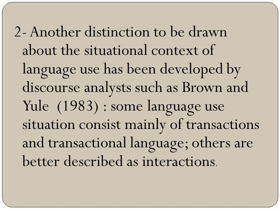 2- Another distinction to be drawn about the situational context of language use has been developed by discourse analysts such as Brown and Yule (1983) : some language use situation consist mainly of transactions and transactional language; others are better described as interactions.