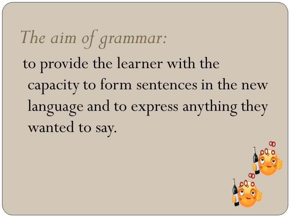 The aim of grammar: to provide the learner with the capacity to form sentences in the new language and to express anything they wanted to say.