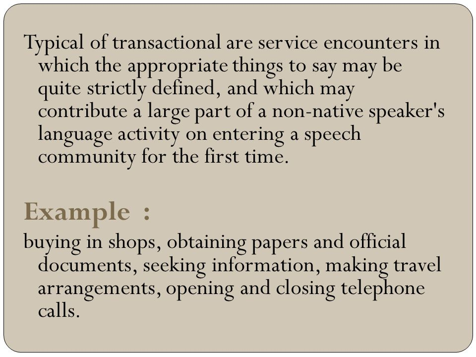 Typical of transactional are service encounters in which the appropriate things to say may be quite strictly defined, and which may contribute a large part of a non-native speaker s language activity on entering a speech community for the first time.