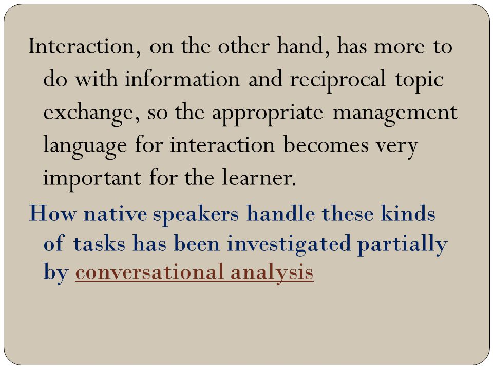 Interaction, on the other hand, has more to do with information and reciprocal topic exchange, so the appropriate management language for interaction becomes very important for the learner.