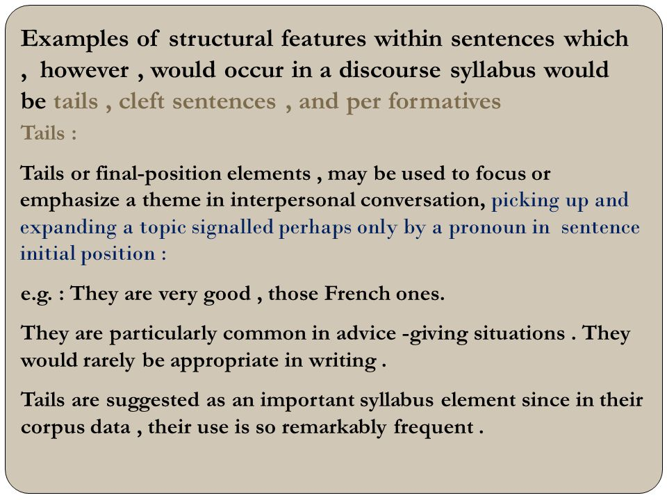 Examples of structural features within sentences which , however , would occur in a discourse syllabus would be tails , cleft sentences , and per formatives