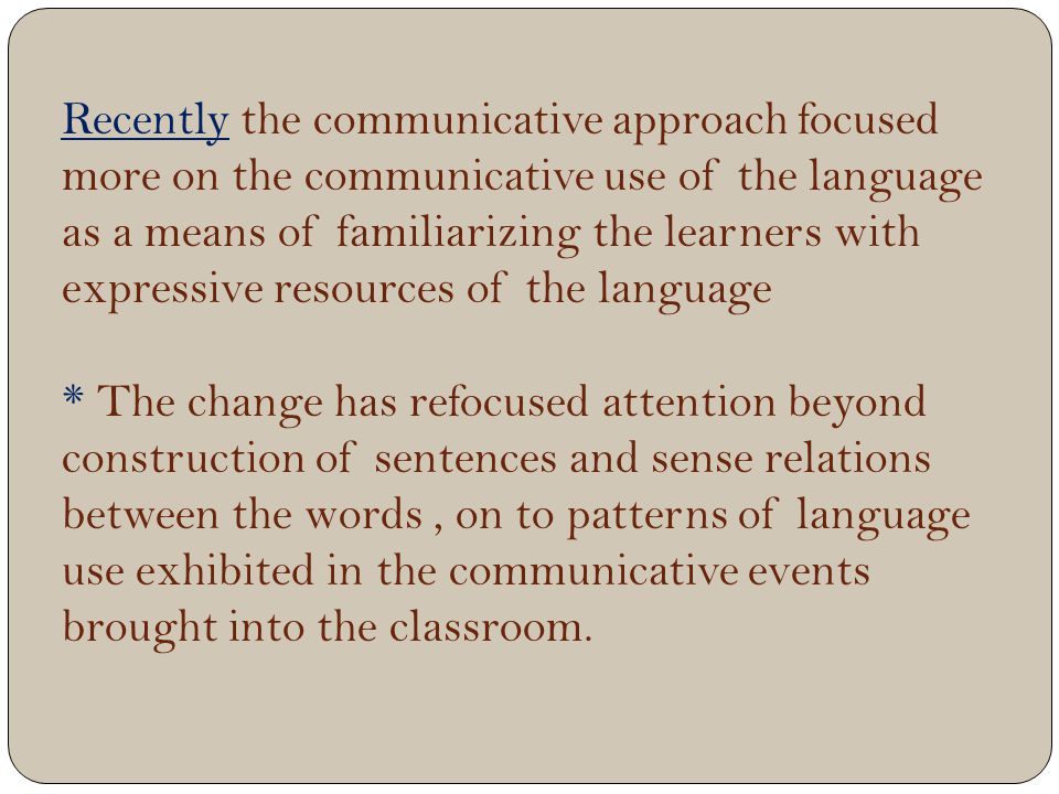 Recently the communicative approach focused more on the communicative use of the language as a means of familiarizing the learners with expressive resources of the language