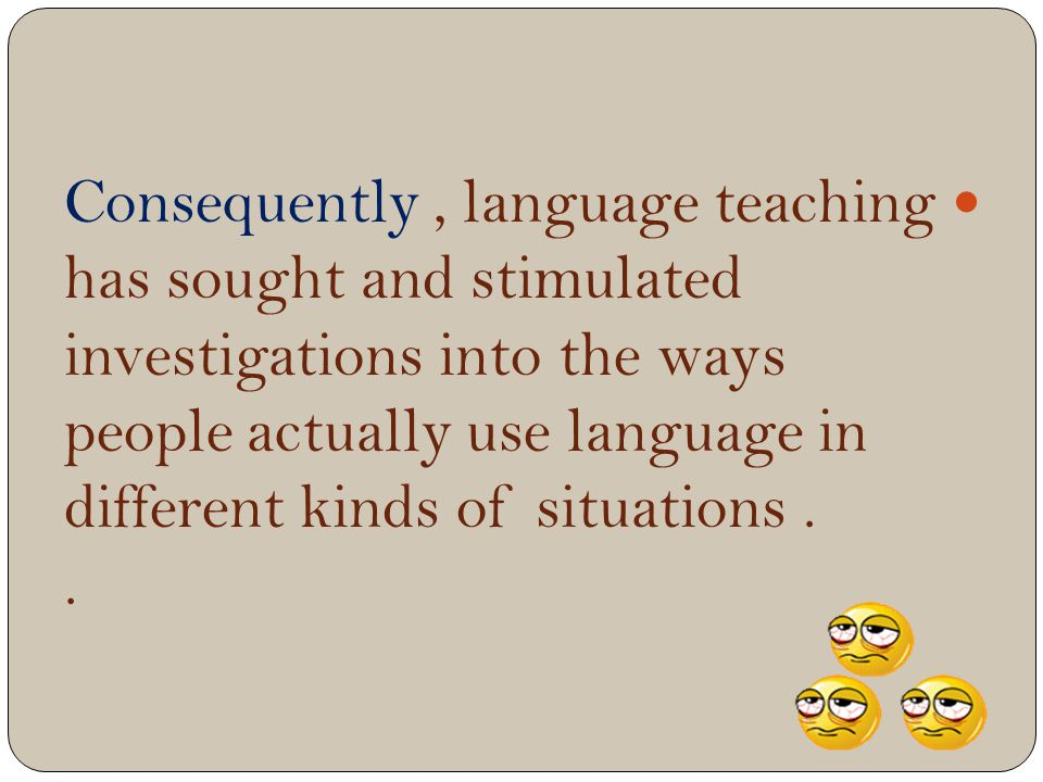 Consequently , language teaching has sought and stimulated investigations into the ways people actually use language in different kinds of situations .