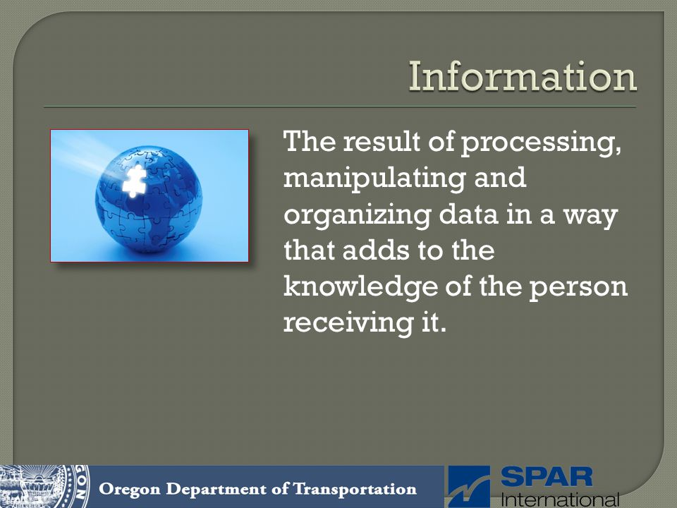 Information The result of processing, manipulating and organizing data in a way that adds to the knowledge of the person receiving it.