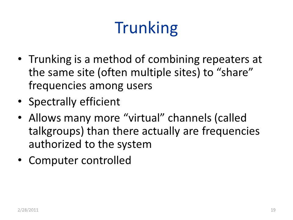 Trunking Trunking is a method of combining repeaters at the same site (often multiple sites) to share frequencies among users.